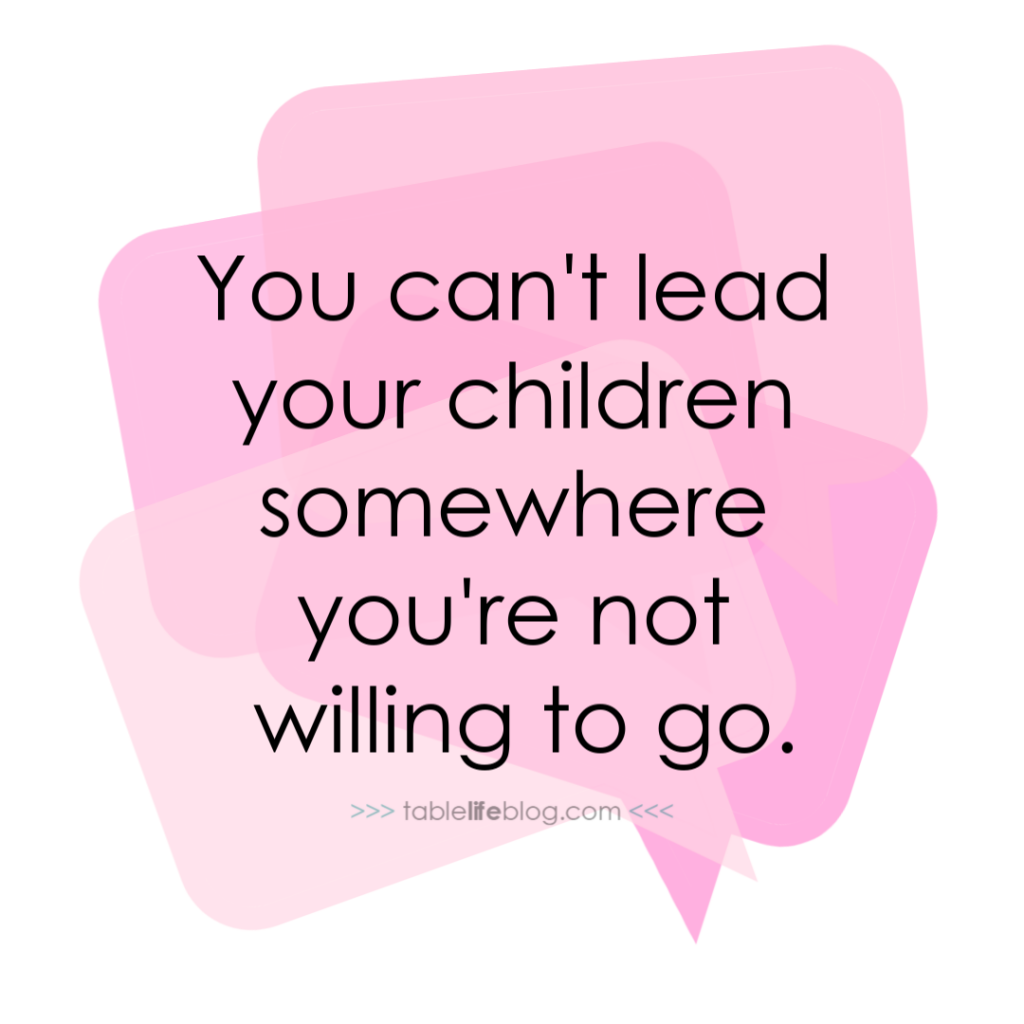 You can't lead your children somewhere you're not willing to go.
