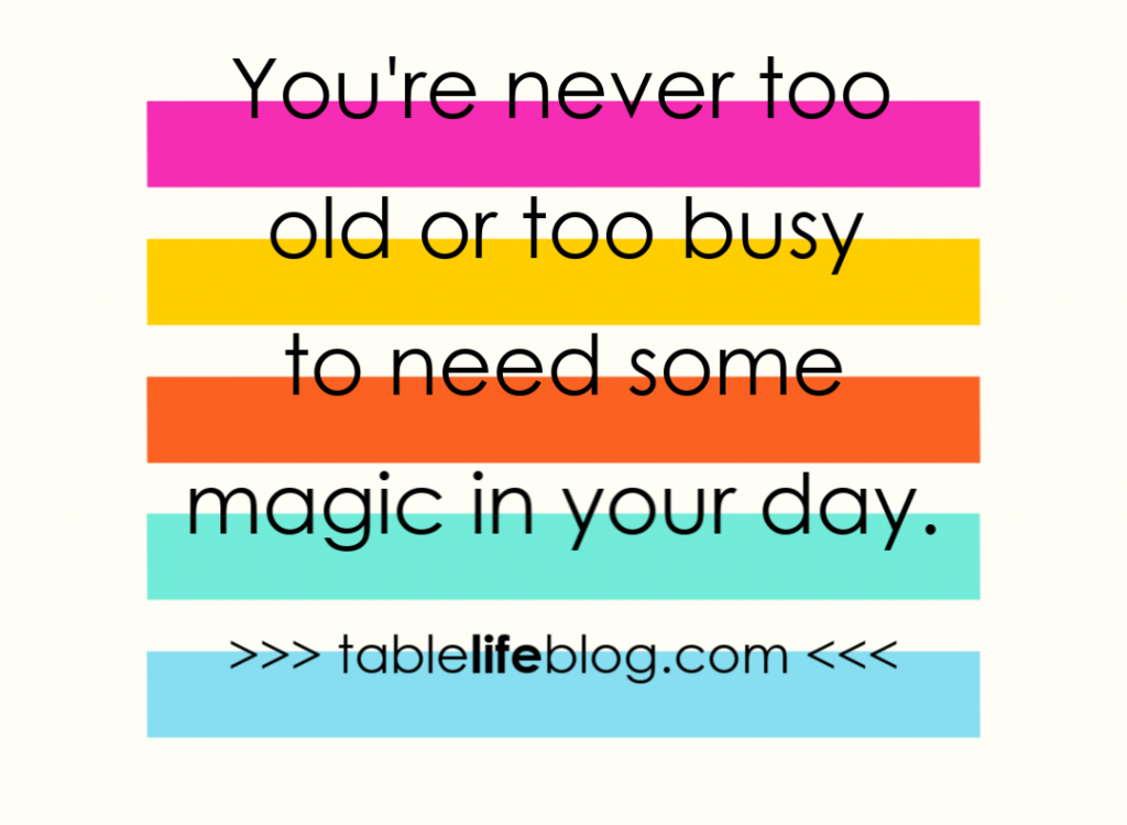 You're never too old or too busy to need some magic in your day.