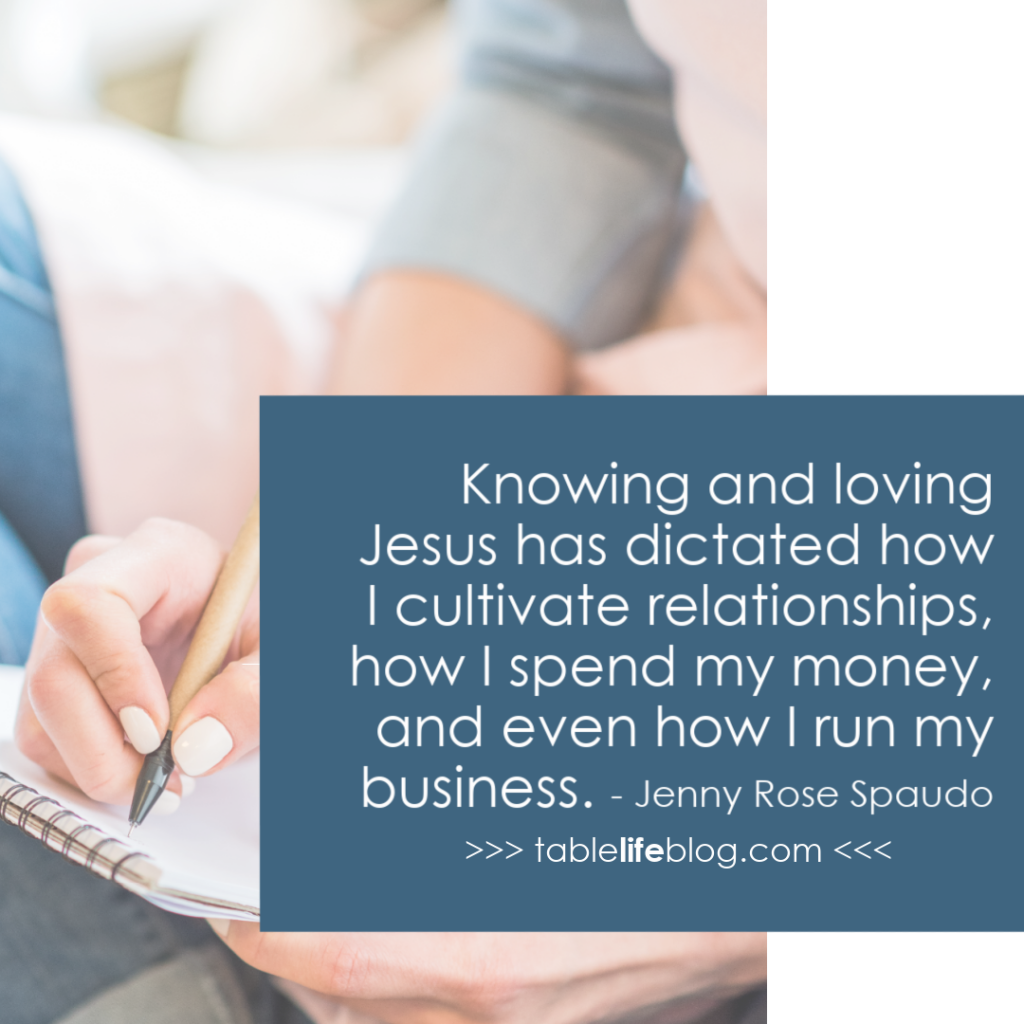 Knowing and loving Jesus has dictated how I cultivate relationships, how I spend my money, and even how I run my business!
